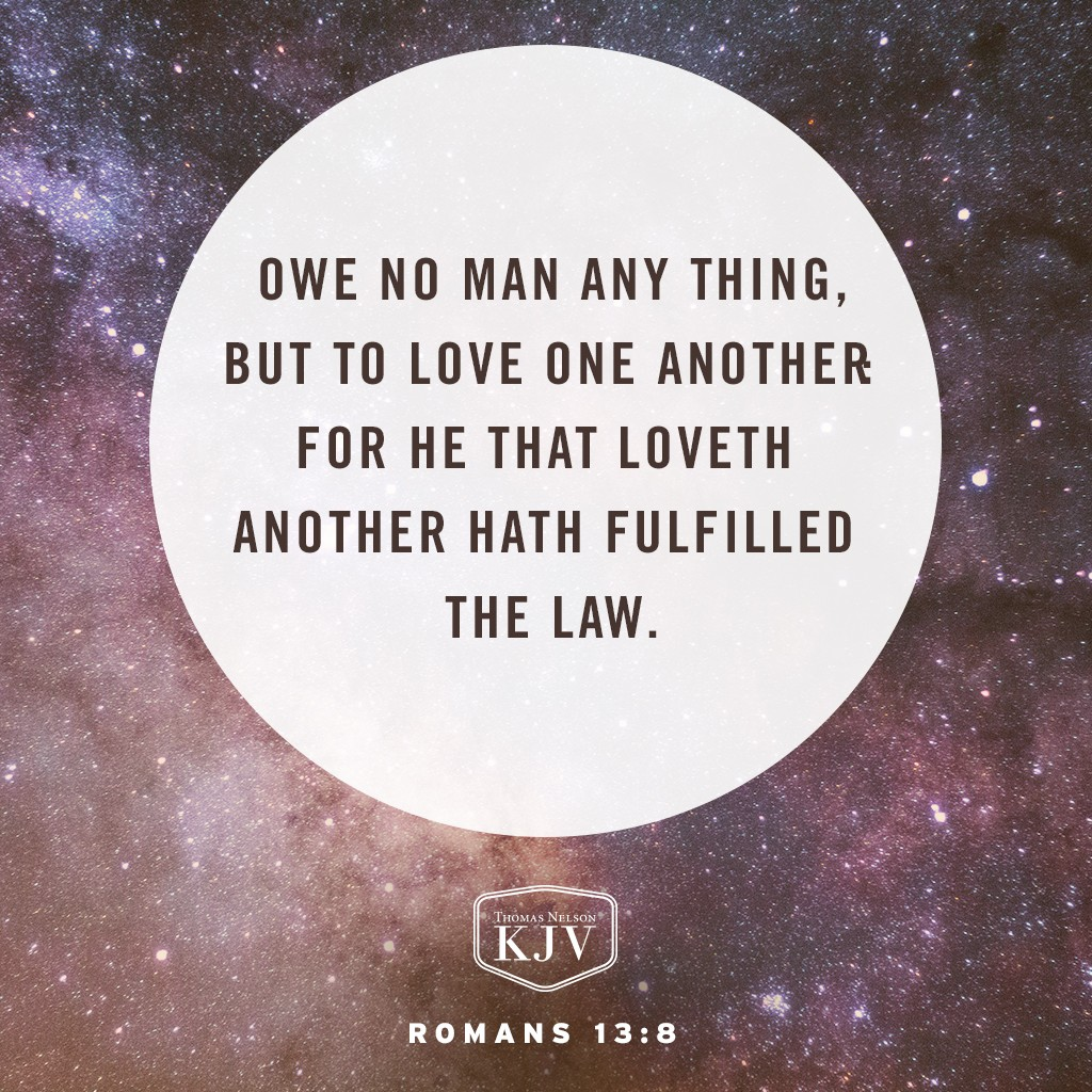 8 Owe no man any thing, but to love one another: for he that loveth another hath fulfilled the law. Romans 13:8