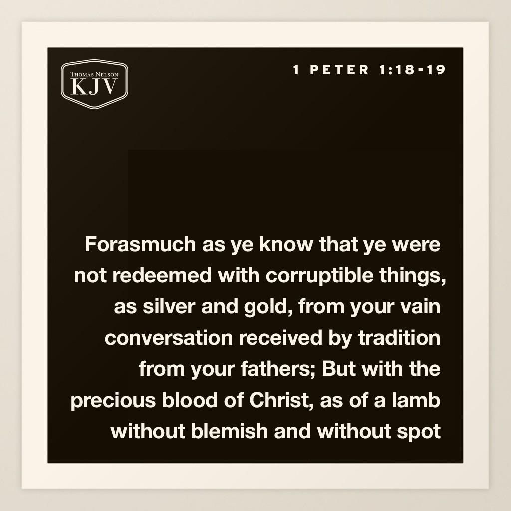 18 Forasmuch as ye know that ye were not redeemed with corruptible things, as silver and gold, from your vain conversation received by tradition from your fathers;  19 But with the precious blood of Christ, as of a lamb without blemish and without spot. 1 Peter 1:18-19