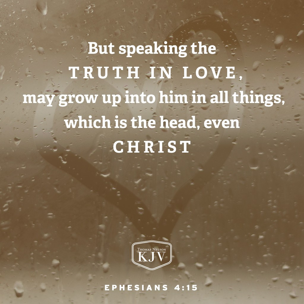 15 But speaking the truth in love, may grow up into him in all things, which is the head, even Christ. Ephesians 4:15