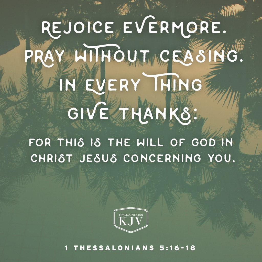 16 Rejoice evermore.  17 Pray without ceasing.  18 In every thing give thanks: for this is the will of God in Christ Jesus concerning you. 1 Thessalonians 5:16-18