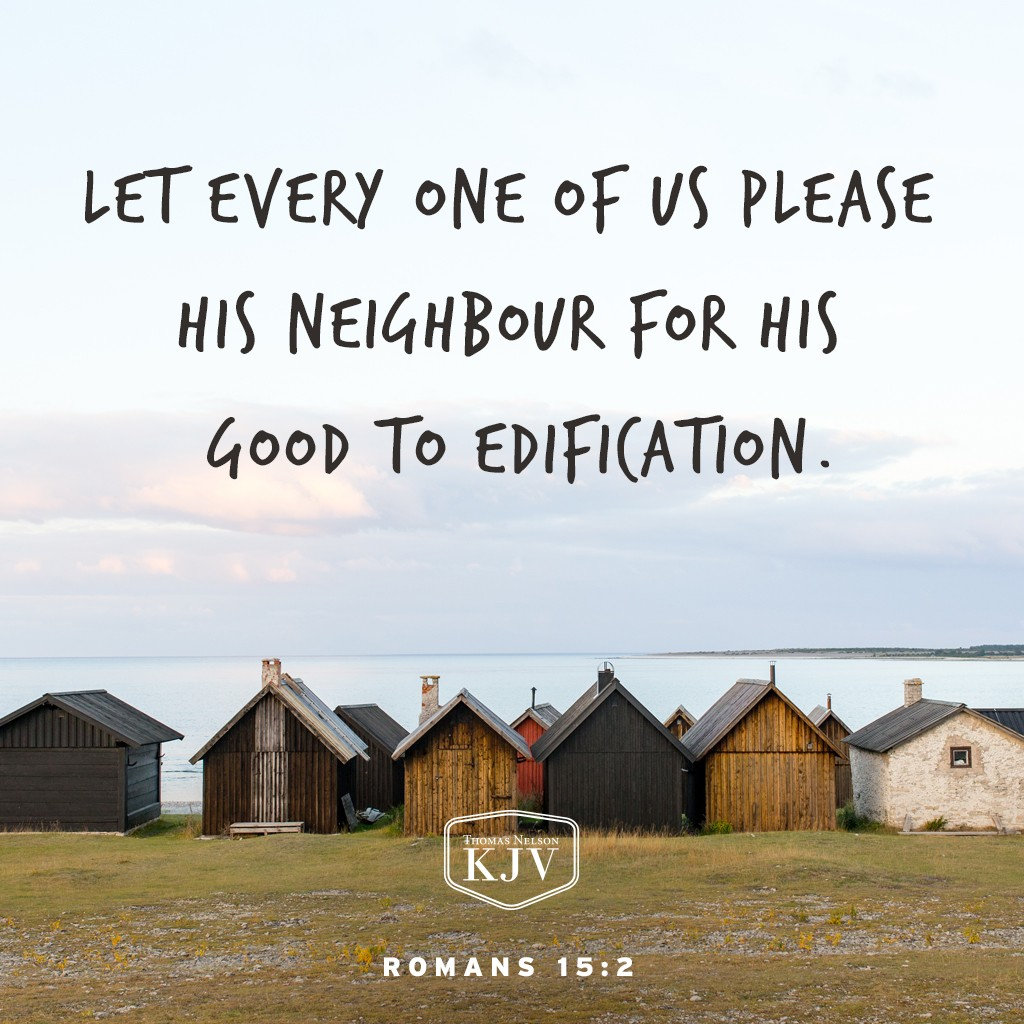 2 Let every one of us please his neighbour for his good to edification. Romans 15:2