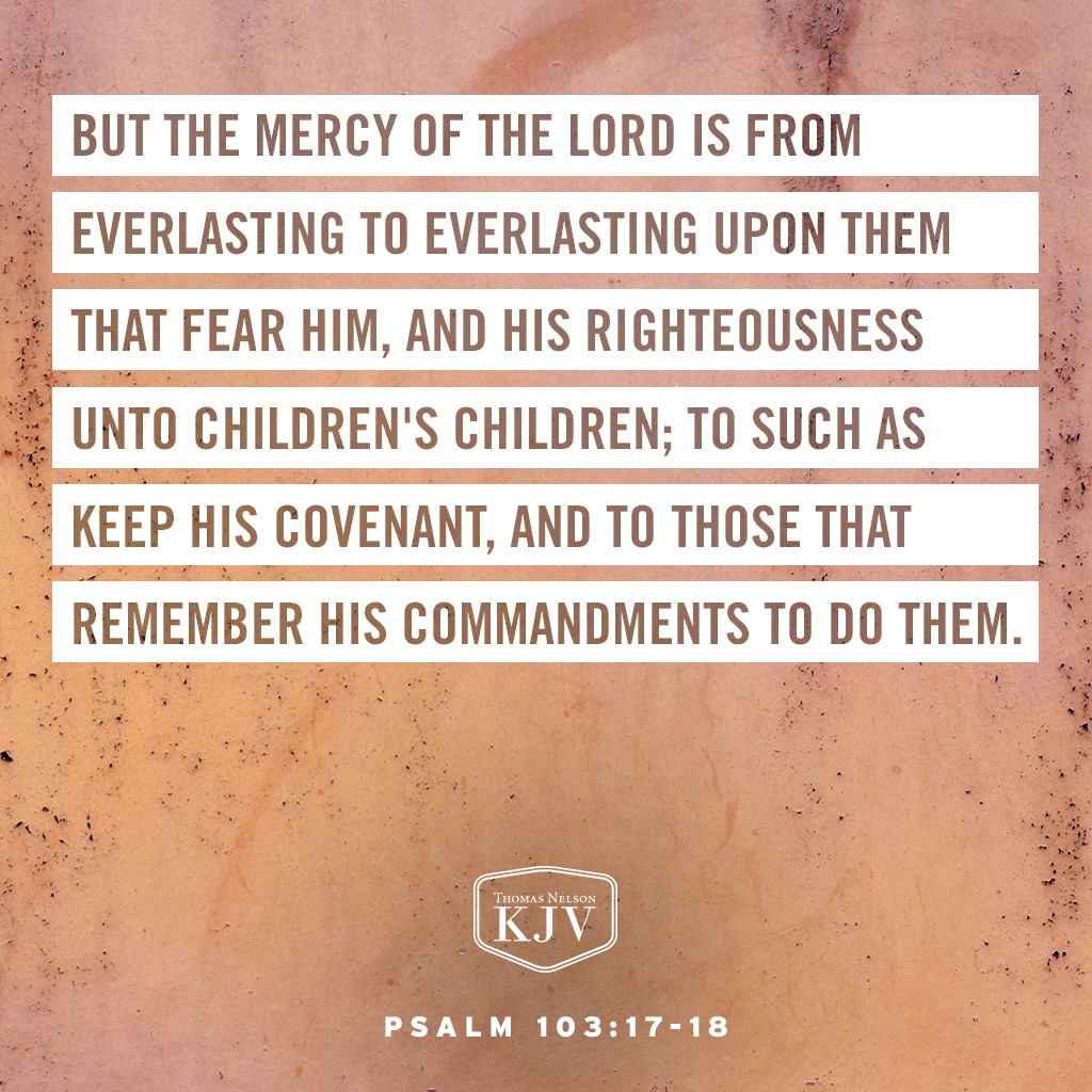 17 But the mercy of the Lord is from everlasting to everlasting upon them that fear him, and his righteousness unto children's children;  18 To such as keep his covenant, and to those that remember his commandments to do them. Psalm 103:17-18