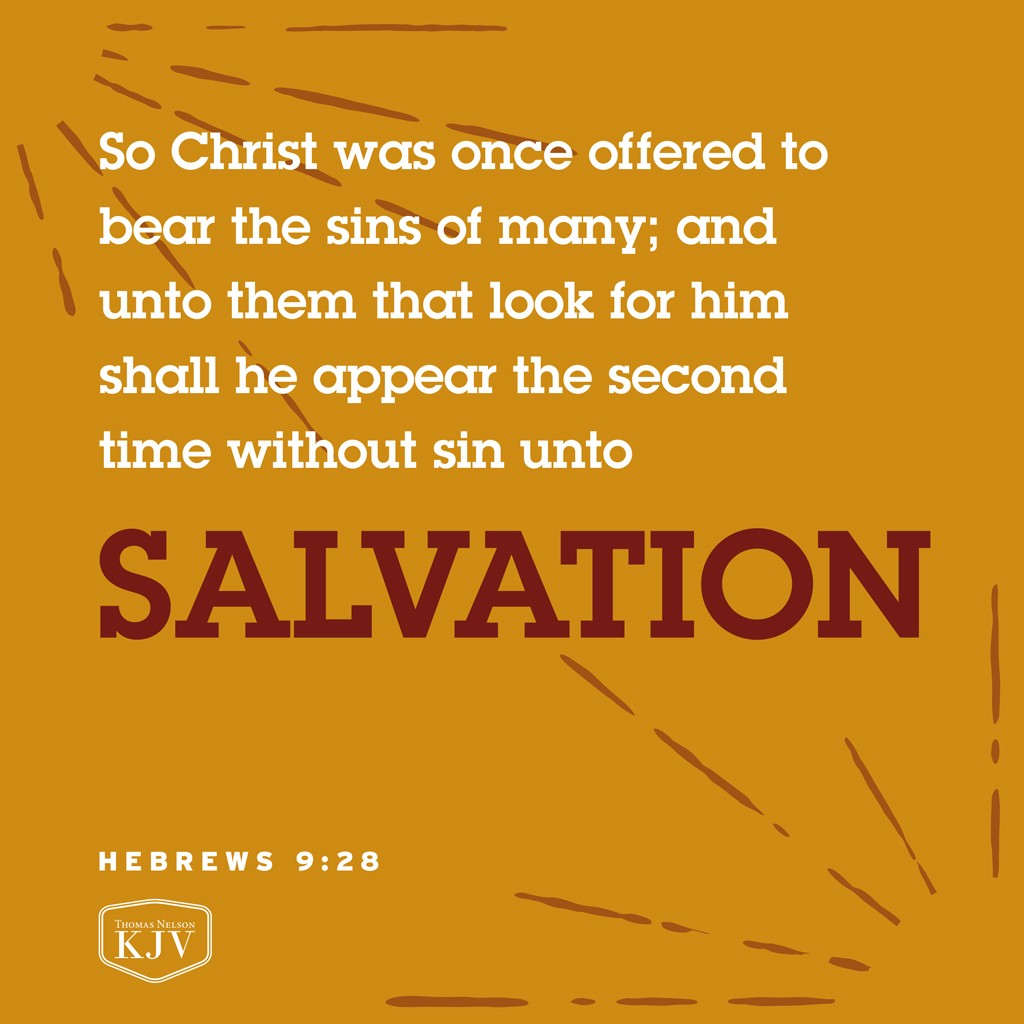 28 So Christ was once offered to bear the sins of many; and unto them that look for him shall he appear the second time without sin unto salvation. Hebrews 9:28