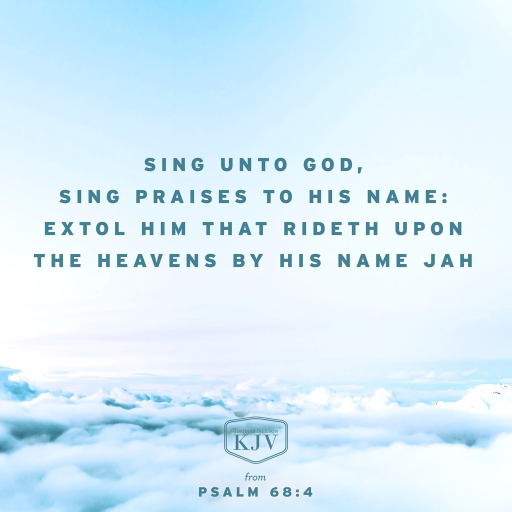 4 Sing unto God, sing praises to his name: extol him that rideth upon the heavens by his name Jah, and rejoice before him.  5 A father of the fatherless, and a judge of the widows, is God in his holy habitation. Psalm 68:4-5