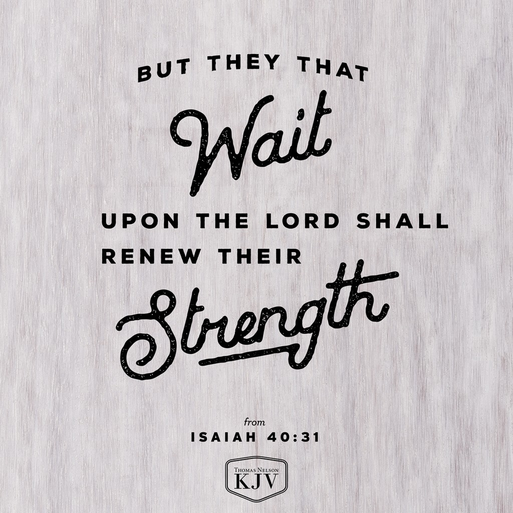 31 But they that wait upon the Lord shall renew their strength; they shall mount up with wings as eagles; they shall run, and not be weary; and they shall walk, and not faint. Isaiah 40:31