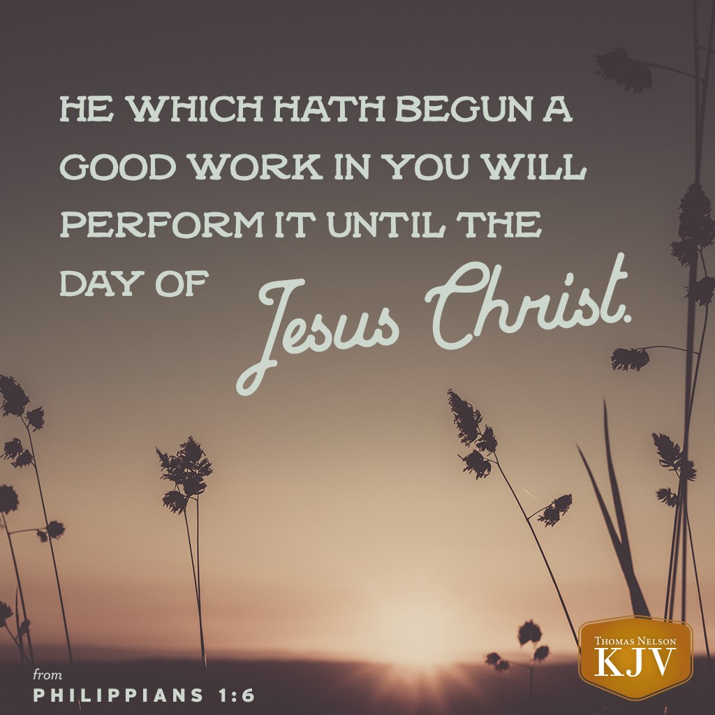 6 Being confident of this very thing, that he which hath begun a good work in you will perform it until the day of Jesus Christ: Philippians 1:6