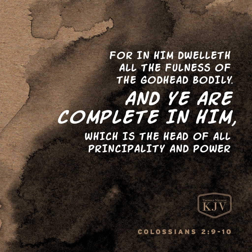 9 For in him dwelleth all the fulness of the Godhead bodily.  10 And ye are complete in him, which is the head of all principality and power Colossians 2:9-10