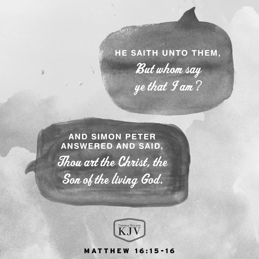 15 He saith unto them, But whom say ye that I am?  16 And Simon Peter answered and said, Thou art the Christ, the Son of the living God. Matthew 16:15-16