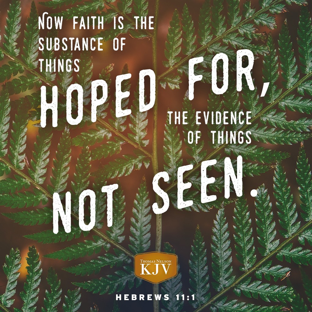 1 Now faith is the substance of things hoped for, the evidence of things not seen. Hebrews 11:1