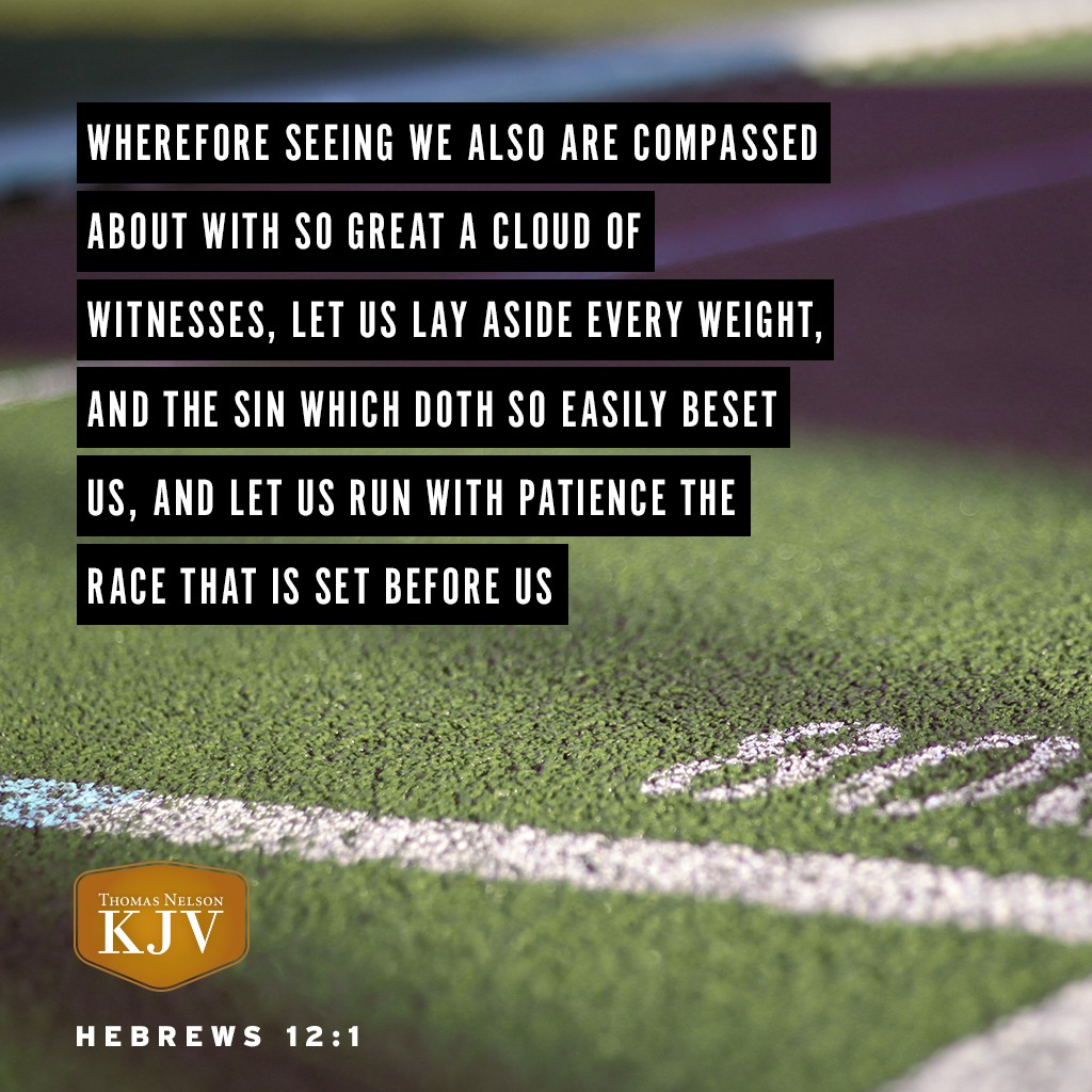 1 Wherefore seeing we also are compassed about with so great a cloud of witnesses, let us lay aside every weight, and the sin which doth so easily beset us, and let us run with patience the race that is set before us. Hebrews 12:1