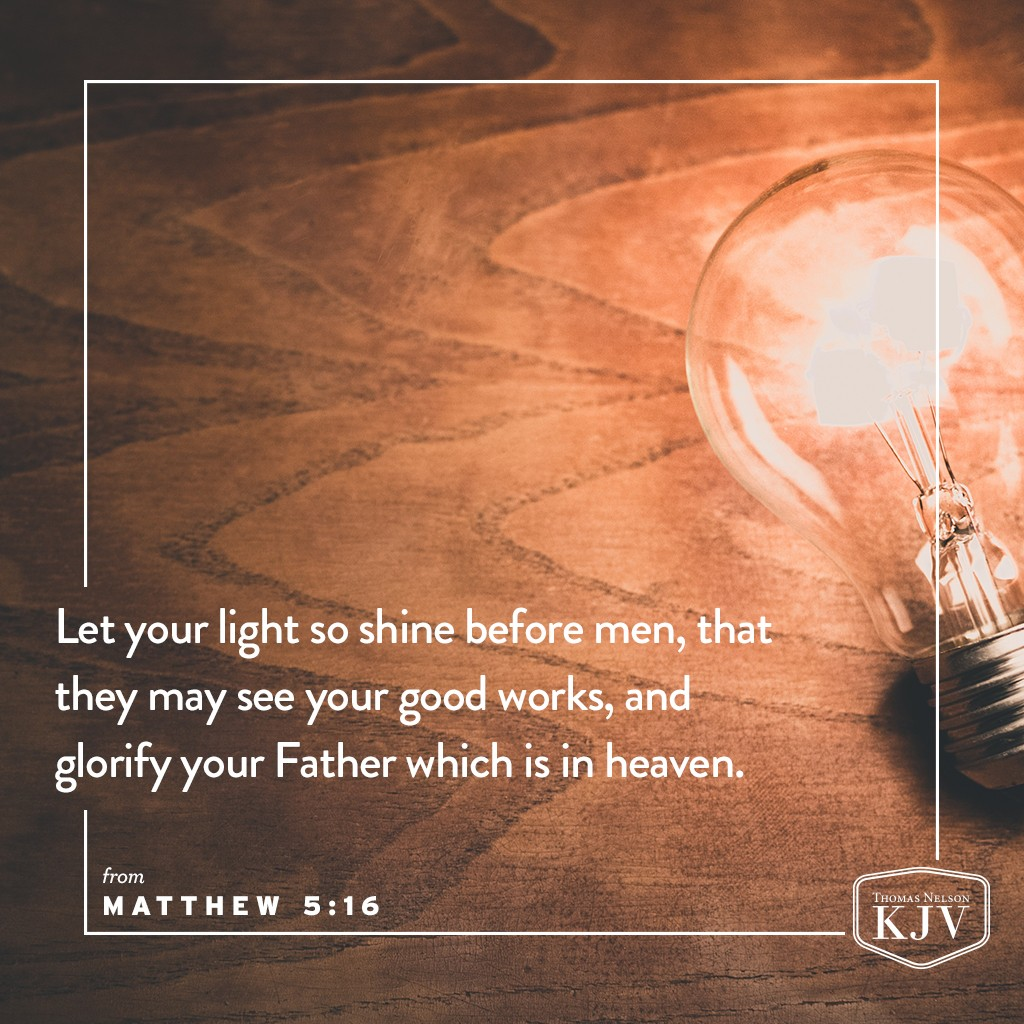 14 Ye are the light of the world. A city that is set on an hill cannot be hid.  15 Neither do men light a candle, and put it under a bushel, but on a candlestick; and it giveth light unto all that are in the house.  16 Let your light so shine before men, that they may see your good works, and glorify your Father which is in heaven. Matthew 5:14-16