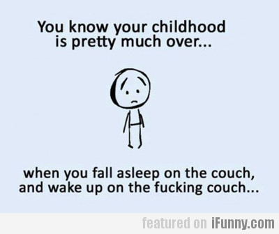 You Know Your Childhood Is Pretty Much Over...