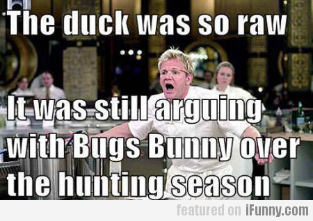 The Duck Was So Raw, It Was Still Arguing...
