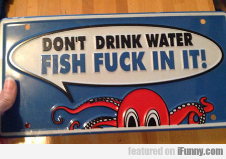 Don't Drink Water, Fish Fuck In It...
