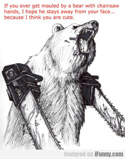 If You Ever Get Mauled By A Bear With Chainsaw...