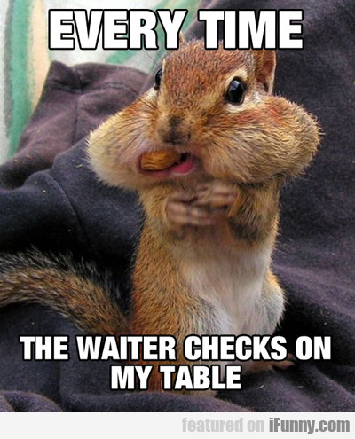 Every Time The Waiter Checks On My Table...
