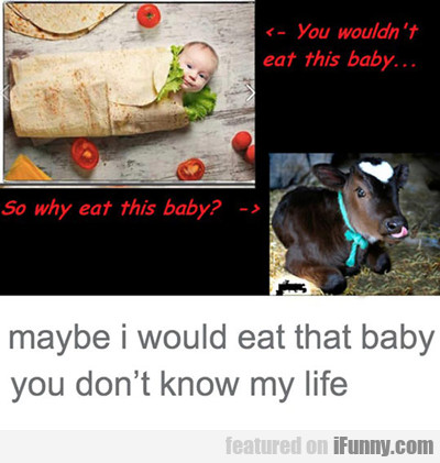 You Wouldn't Eat This Baby...