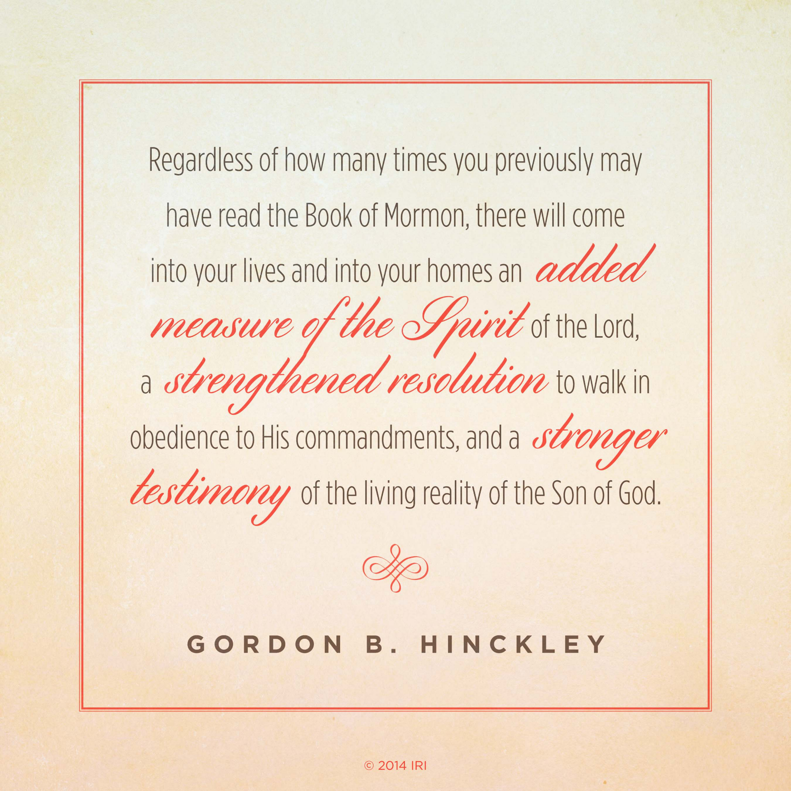 "Image result for ""Regardless of how many times you previously may have read the Book of Mormon, there will come into your lives and into your homes an added measure of the Spirit of the Lord, a strengthened resolution to walk in obedience to His commandments, and a stronger testimony of the living reality of the Son of God.""—President Gordon B. Hinckley, ""A Testimony Vibrant and True"""