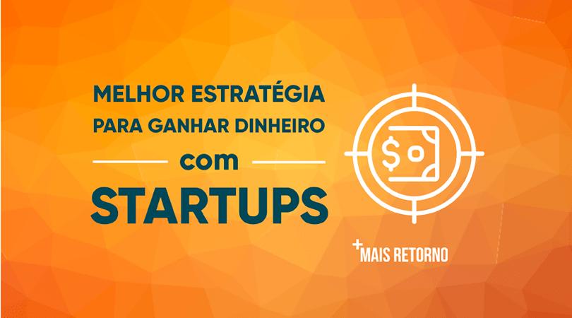 Melhor estratégia para ganhar dinheiro com Startups