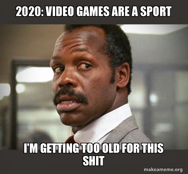 2020 Video Games Are A Sport I M Getting Too Old For This Shit