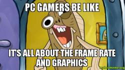 Pc Gamers Be Like It S All About The Frame Rate And Graphics Pc