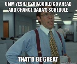 Umm Yesh If You Could Go Ahead And Change Dana S Schedule That D