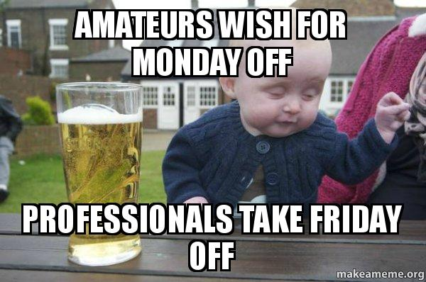 Amateurs Wish For Monday Off Professionals Take Friday Off You
