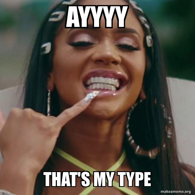 Ayyyy That S My Type Make A Meme