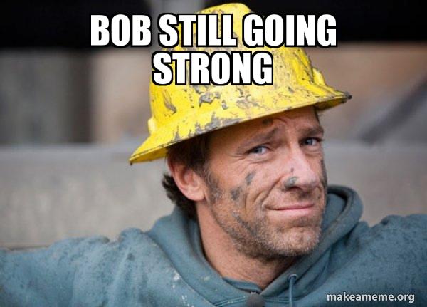 Bob Still Going Strong A Dirty Job Make A Meme