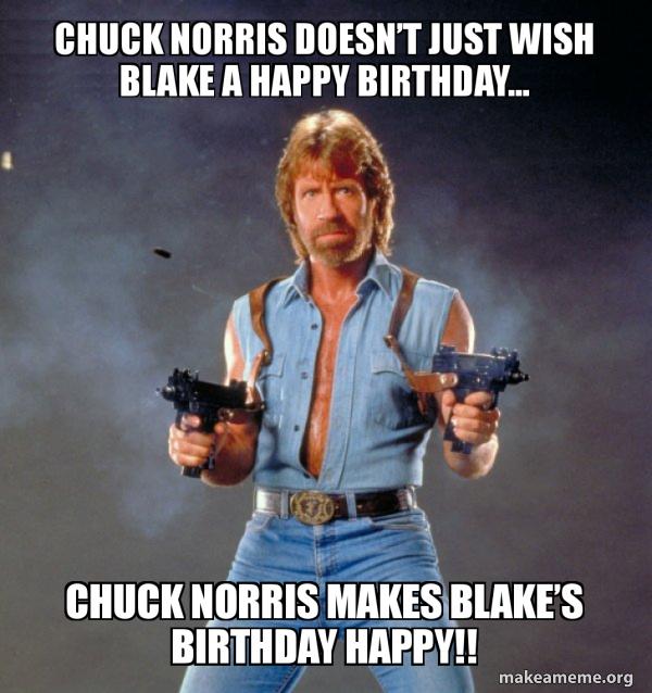Chuck Norris Doesn T Just Wish Blake A Happy Birthday Chuck Norris Makes Blake S Birthday Happy Chuck Bday Make A Meme