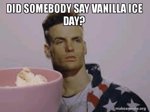 Did Somebody Say Vanilla Ice Day Make A Meme
