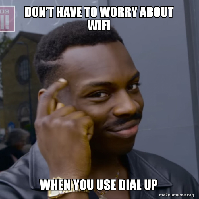 Don T Have To Worry About Wifi When You Use Dial Up Make A Meme