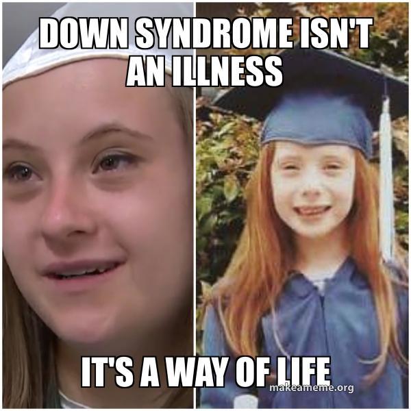 Down Syndrome Isn T An Illness It S A Way Of Life Make A Meme