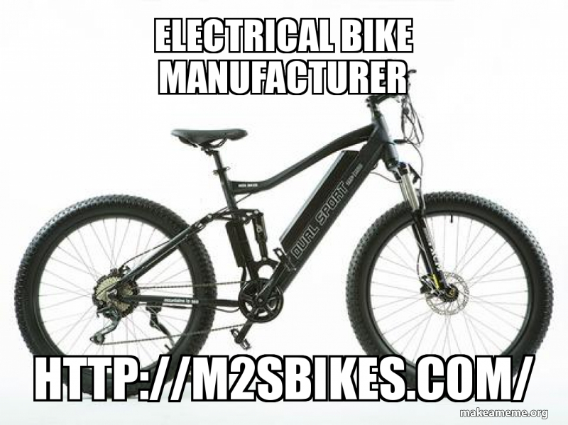 Electrical Bike Manufacturer Http M2sbikes Com Make A Meme