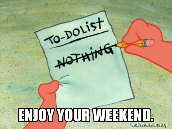 Enjoy Your Weekend To Do List Make A Meme