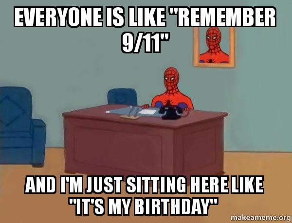 Everyone Is Like Remember 9 11 And I M Just Sitting Here Like It S My Birthday Spiderman Make A Meme