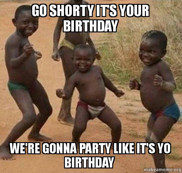 Go Shorty It S Your Birthday We Re Gonna Party Like It S Yo Birthday Dancing Black Kids Make A Meme