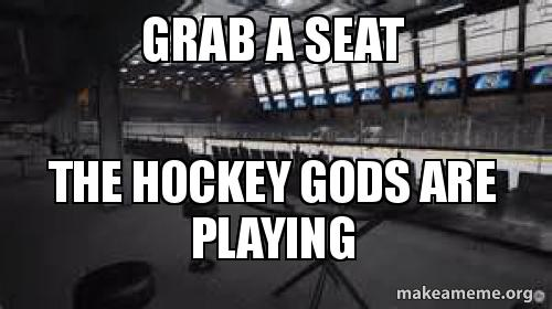 Grab A Seat The Hockey Gods Are Playing Make A Meme