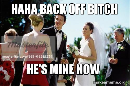 Haha Back Off Bitch He S Mine Now Make A Meme