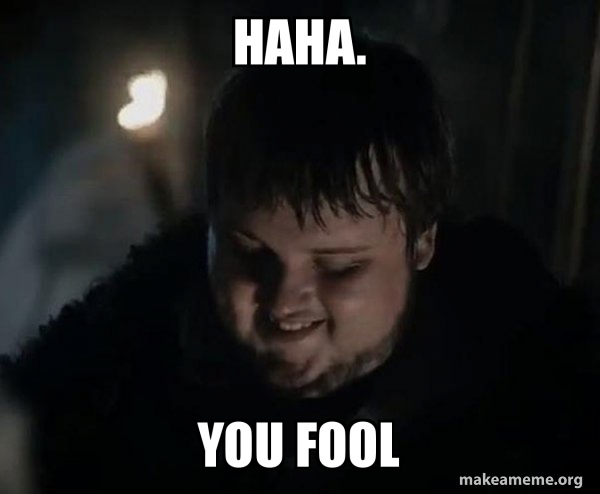 Haha You Fool Samwell Tarly Meme Make A Meme
