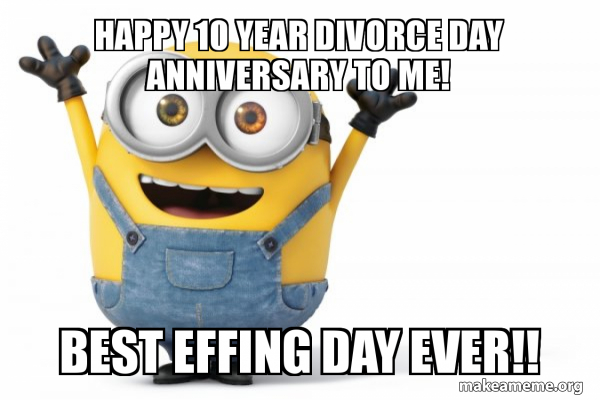 Happy 10 Year Divorce Day Anniversary To Me Best Effing Day Ever