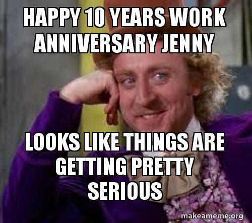 Happy 10 Years Work Anniversary Jenny Looks Like Things Are