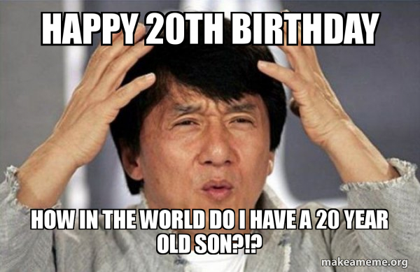 Happy 20th Birthday How In The World Do I Have A 20 Year Old Son Make A Meme