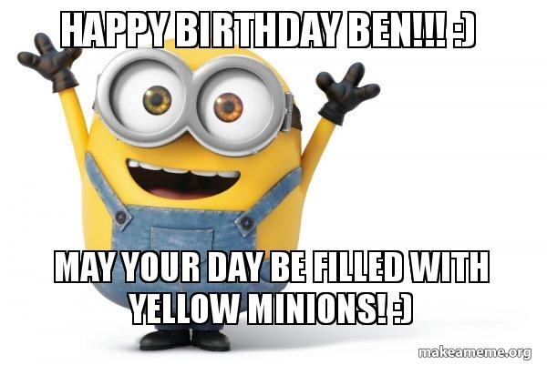 Happy Birthday Ben May Your Day Be Filled With Yellow Minions Happy Minion Make A Meme