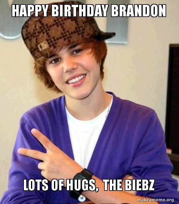 Happy Birthday Brandon Lots Of Hugs The Biebz Scumbag Justin Bieber Make A Meme