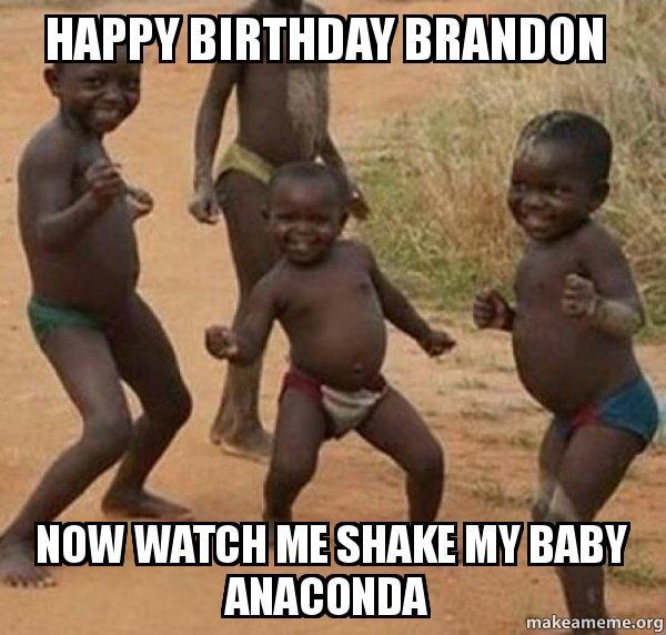 Happy Birthday Brandon Now Watch Me Shake My Baby Anaconda Dancing Black Kids Make A Meme