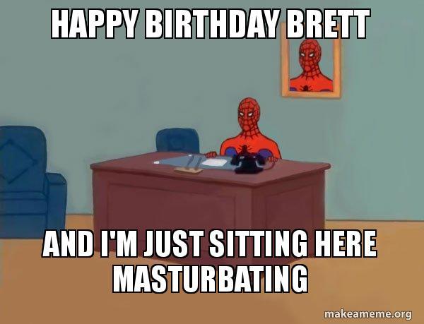 Happy Birthday Brett And I M Just Sitting Here Masturbating Spiderman Make A Meme