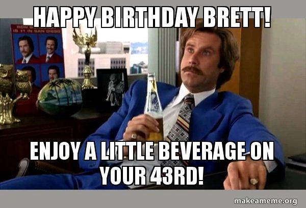 Happy Birthday Brett Enjoy A Little Beverage On Your 43rd Ron Burgundy Boy That Escalated Quickly Make A Meme