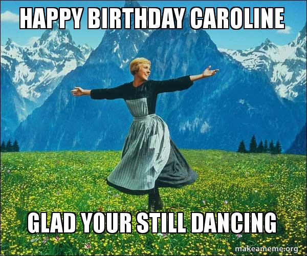 Happy Birthday Caroline Glad Your Still Dancing Sound Of Music Make A Meme