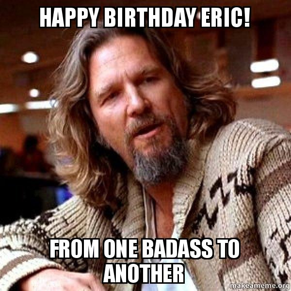 Happy Birthday Eric From One Badass To Another Derp Make A Meme